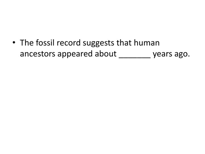 The fossil record suggests that human ancestors appeared about _______ years ago.