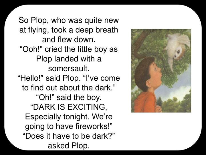 So Plop, who was quite new at flying, took a deep breath and flew down.