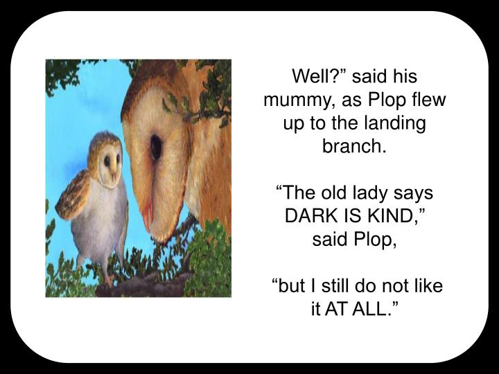 "Well?"" said his mummy, as Plop flew up to the landing branch."
