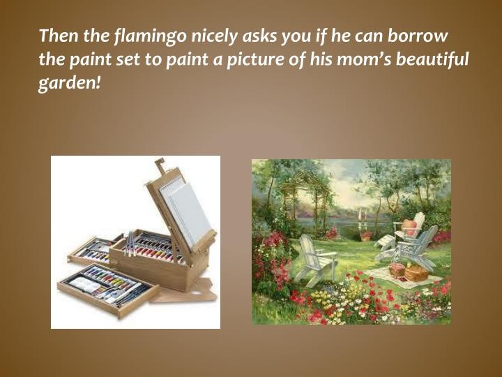 Then the flamingo nicely asks you if he can borrow the paint set to paint a picture of his mom's beautiful garden!