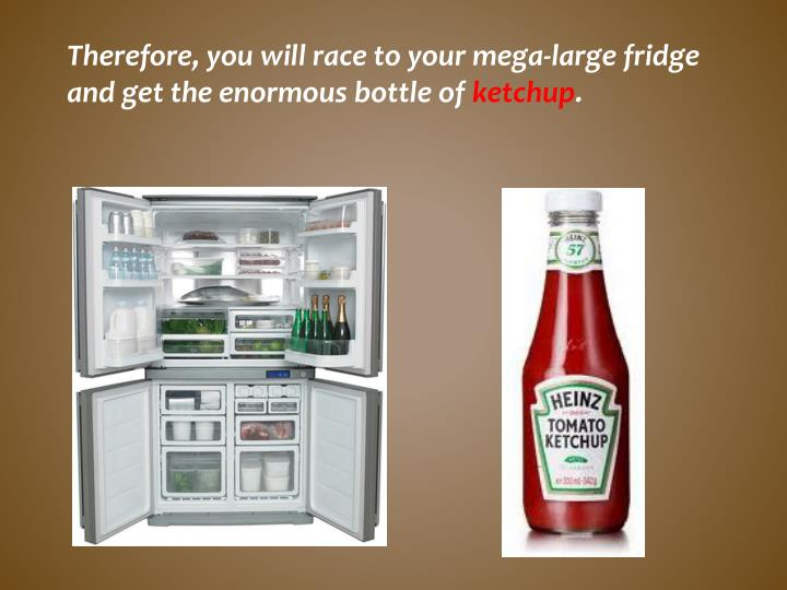 Therefore, you will race to your mega-large fridge and get the enormous bottle of