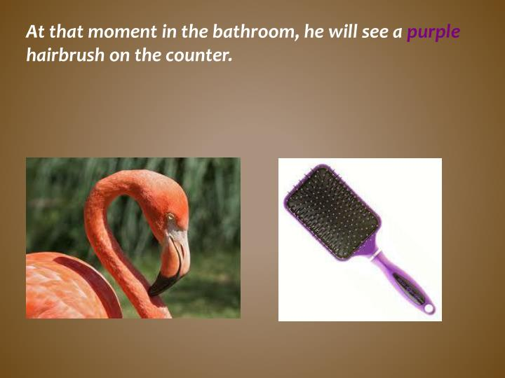 At that moment in the bathroom, he will see a