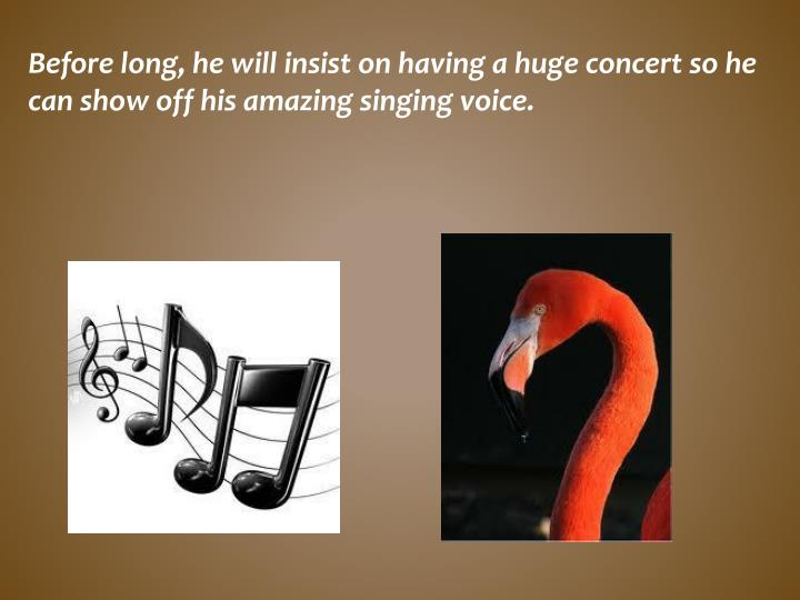 Before long, he will insist on having a huge concert so he can show off his amazing singing
