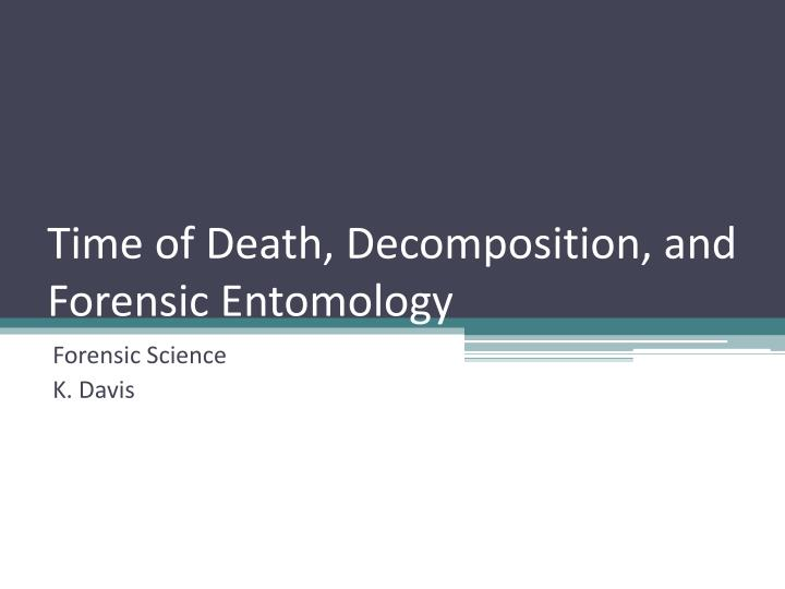 PPT - Time of Death, Decomposition, and Forensic Entomology