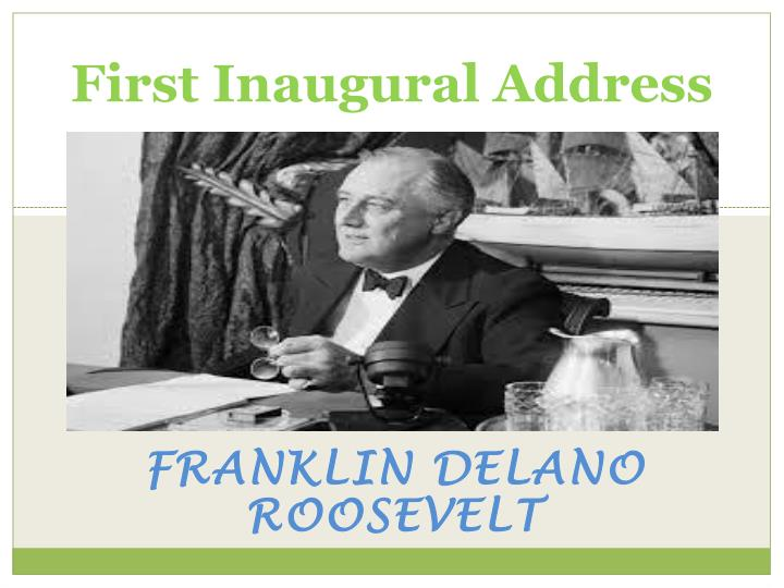 an examination of the first inaugural address of franklin d roosevelt Franklin delano roosevelt's first inaugural address the only thing we have to fear is fear itself - fdr speaker the 32nd president of the united states, franklin delano roosevelt occasion this speech was produced for his inaugural address, which is a tradition for every president sworn into office.