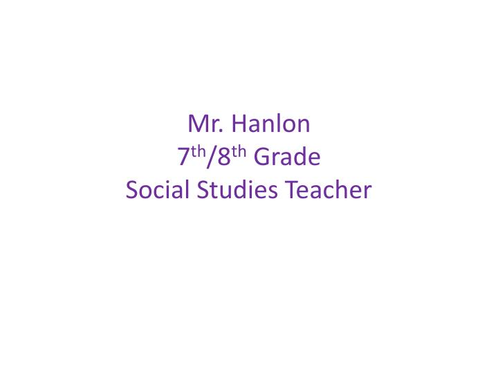 Mr hanlon 7 th 8 th grade social studies teacher