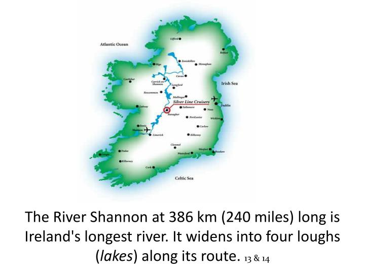 The River Shannon at 386 km (240 miles) long is Ireland's longest river. It widens into four