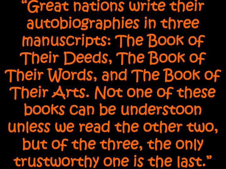 """""""Great nations write their autobiographies in three manuscripts: The Book of Their Deeds, The Book..."""