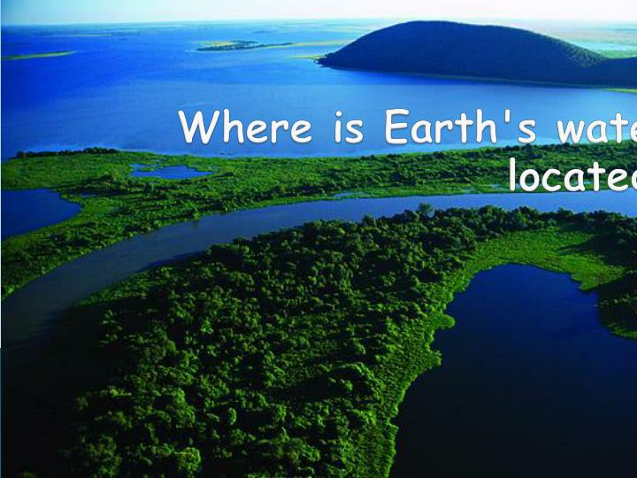 where is earth s water located n.