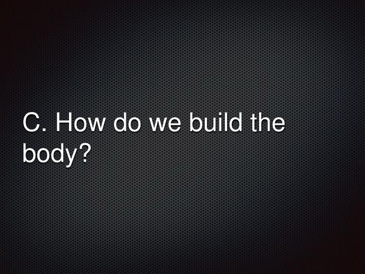 C. How do we build the body?