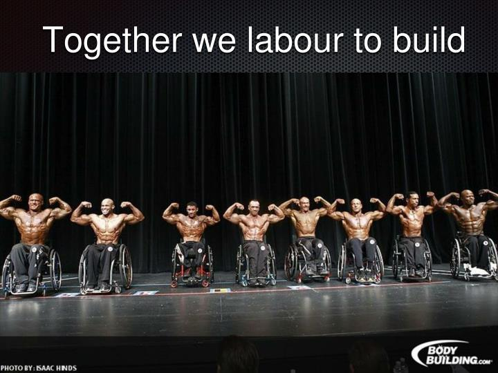 Together we labour to build