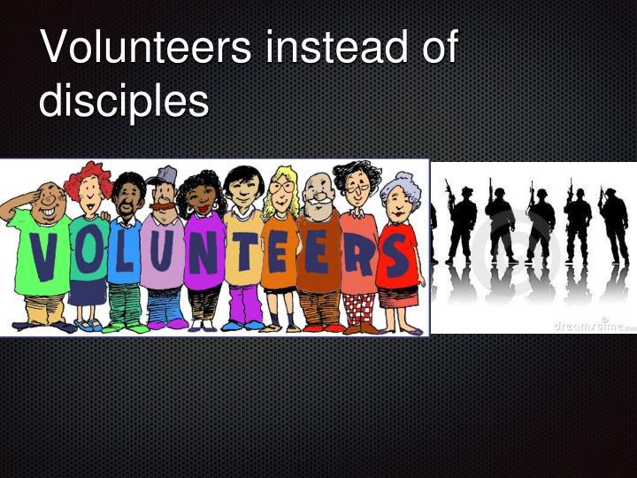 Volunteers instead of disciples