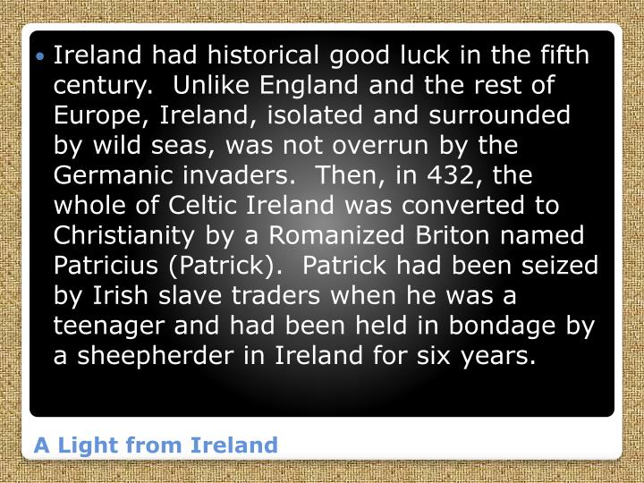 Ireland had historical good luck in the fifth century.  Unlike England and the rest of Europe, Ireland, isolated and surrounded by wild seas, was not overrun by the Germanic invaders.  Then, in 432, the whole of Celtic Ireland was converted to Christianity by a Romanized Briton named