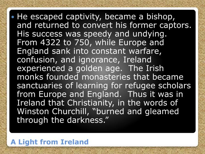 "He escaped captivity, became a bishop, and returned to convert his former captors.  His success was speedy and undying.  From 4322 to 750, while Europe and England sank into constant warfare, confusion, and ignorance, Ireland experienced a golden age.  The Irish monks founded monasteries that became sanctuaries of learning for refugee scholars from Europe and England.  Thus it was in Ireland that Christianity, in the words of Winston Churchill, ""burned and gleamed through the darkness."""