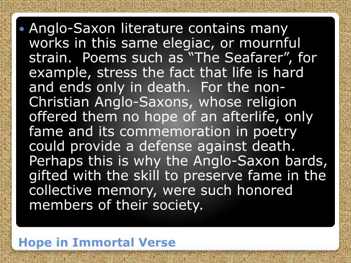 "Anglo-Saxon literature contains many works in this same elegiac, or mournful strain.  Poems such as ""The Seafarer"", for example, stress the fact that life is hard and ends only in death.  For the non-Christian Anglo-Saxons, whose religion offered them no hope of an afterlife, only fame and its commemoration in poetry could provide a defense against death.  Perhaps this is why the Anglo-Saxon bards, gifted with the skill to preserve fame in the collective memory, were such honored members of their society."
