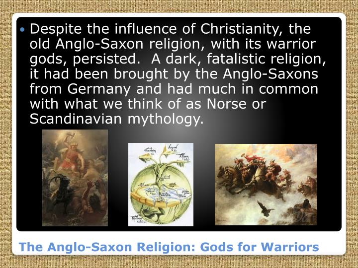 Despite the influence of Christianity, the old Anglo-Saxon religion, with its warrior gods, persisted.  A dark, fatalistic religion, it had been brought by the Anglo-Saxons from Germany and had much in common with what we think of as Norse or Scandinavian mythology.