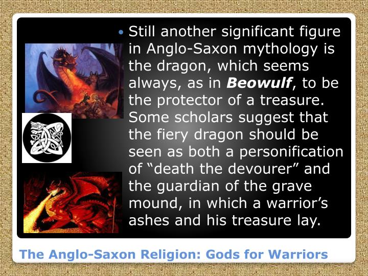 Still another significant figure in Anglo-Saxon mythology is the dragon, which seems always, as in
