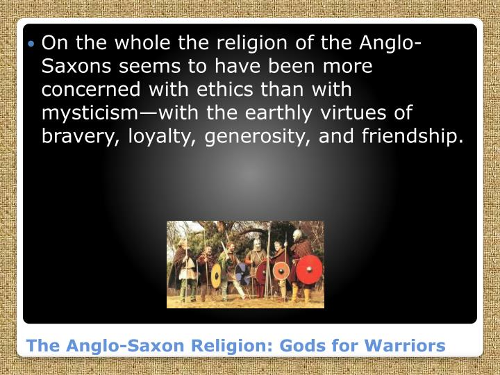On the whole the religion of the Anglo-Saxons seems to have been more concerned with ethics than with mysticism—with the earthly virtues of bravery, loyalty, generosity, and friendship.