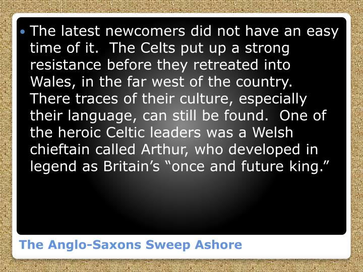 "The latest newcomers did not have an easy time of it.  The Celts put up a strong resistance before they retreated into Wales, in the far west of the country.  There traces of their culture, especially their language, can still be found.  One of the heroic Celtic leaders was a Welsh chieftain called Arthur, who developed in legend as Britain's ""once and future king."""