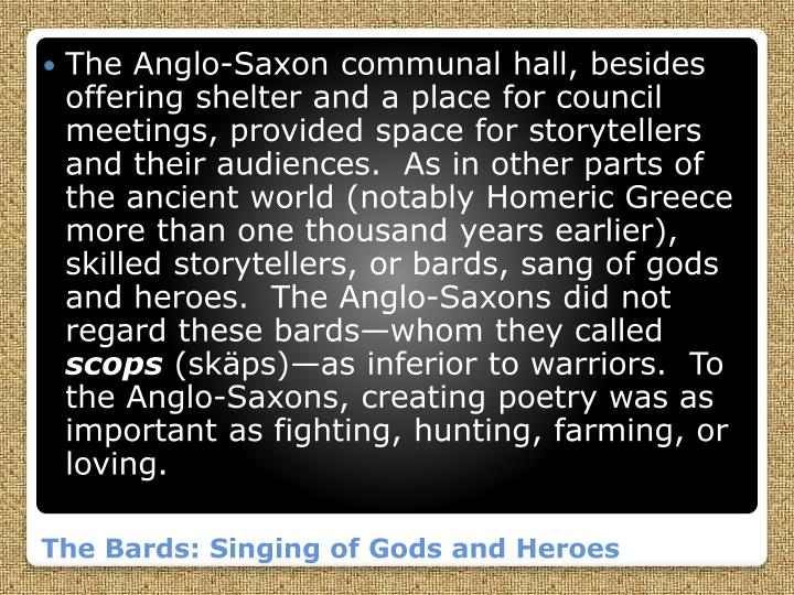 The Anglo-Saxon communal hall, besides offering shelter and a place for council meetings, provided space for storytellers and their audiences.  As in other parts of the ancient world (notably Homeric Greece more than one thousand years earlier), skilled storytellers, or bards, sang of gods and heroes.  The Anglo-Saxons did not regard these bards—whom they called