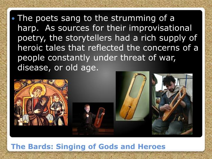 The poets sang to the strumming of a harp.  As sources for their improvisational poetry, the storytellers had a rich supply of heroic tales that reflected the concerns of a people constantly under threat of war, disease, or old age.