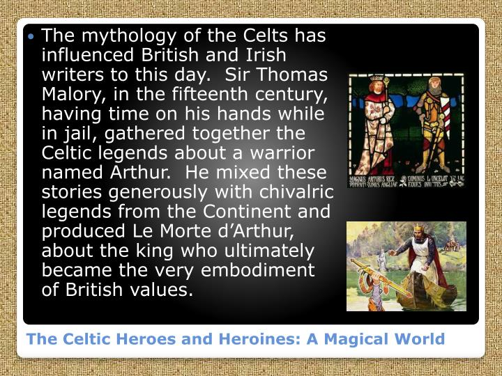 The mythology of the Celts has influenced British and Irish writers to this day.  Sir Thomas Malory, in the fifteenth century, having time on his hands while in jail, gathered together the Celtic legends about a warrior named Arthur.  He mixed these stories generously with chivalric legends from the Continent and produced Le