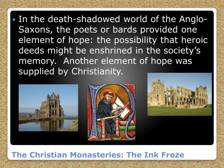 In the death-shadowed world of the Anglo-Saxons, the poets or bards provided one element of hope: the possibility that heroic deeds might be enshrined in the society's memory.  Another element of hope was supplied by Christianity.