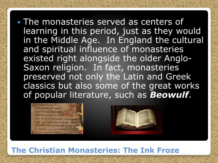 The monasteries served as centers of learning in this period, just as they would in the Middle Age.  In England the cultural and spiritual influence of monasteries existed right alongside the older Anglo-Saxon religion.  In fact, monasteries preserved not only the Latin and Greek classics but also some of the great works of popular literature, such as