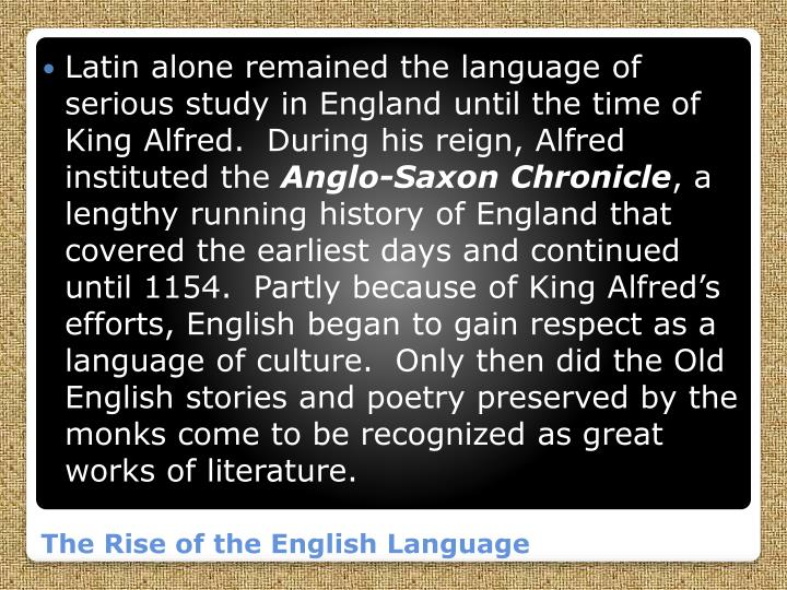 Latin alone remained the language of serious study in England until the time of King Alfred.  During his reign, Alfred instituted the