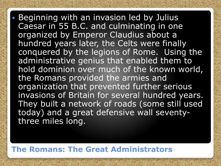 Beginning with an invasion led by Julius Caesar in 55 B.C. and culminating in one organized by Emperor Claudius about a hundred years later, the Celts were finally conquered by the legions of Rome.  Using the administrative genius that enabled them to hold dominion over much of the known world, the Romans provided the armies and organization that prevented further serious invasions of Britain for several hundred years.  They built a network of roads (some still used today) and a great defensive wall seventy-three miles long.