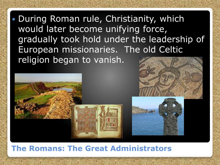 During Roman rule, Christianity, which would later become unifying force, gradually took hold under the leadership of European missionaries.  The old Celtic religion began to vanish.
