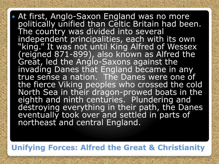 "At first, Anglo-Saxon England was no more politically unified than Celtic Britain had been.  The country was divided into several independent principalities, each with its own ""king."" It was not until King Alfred of Wessex (reigned 871-899), also known as Alfred the Great, led the Anglo-Saxons against the invading Danes that England became in any true sense a nation.  The Danes were one of the fierce Viking peoples who crossed the cold North Sea in their dragon-"