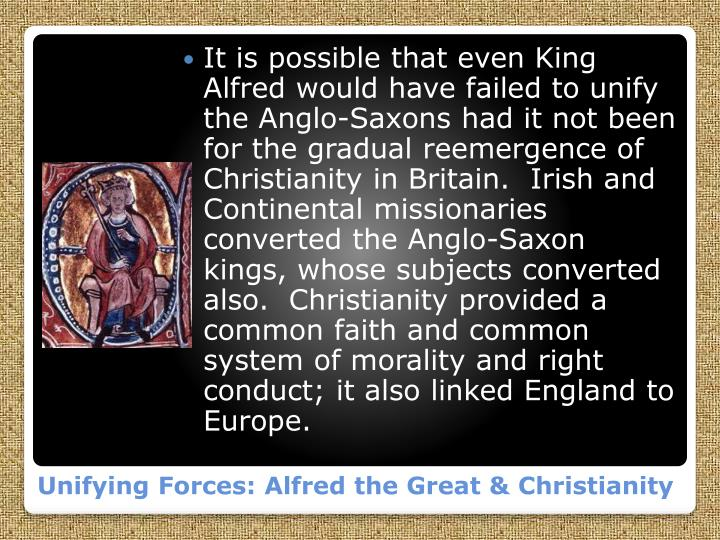 It is possible that even King Alfred would have failed to unify the Anglo-Saxons had it not been for the gradual reemergence of Christianity in Britain.  Irish and Continental missionaries converted the Anglo-Saxon kings, whose subjects converted also.  Christianity provided a common faith and common system of morality and right conduct; it also linked England to Europe.