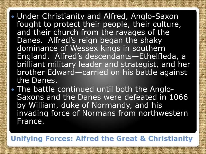 Under Christianity and Alfred, Anglo-Saxon fought to protect their people, their culture, and their church from the ravages of the Danes.  Alfred's reign began the shaky dominance of Wessex kings in southern England.  Alfred's descendants—