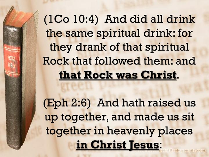 (1Co 10:4)  And did all drink the same spiritual drink: for they drank of that spiritual Rock that followed them: and