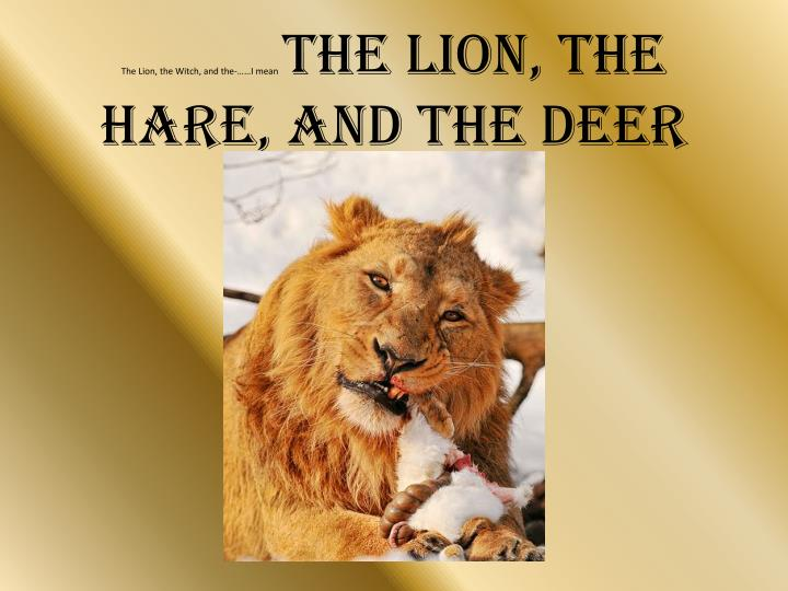 The lion the witch and the i mean the lion the hare and the deer
