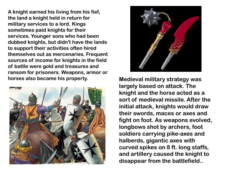 A knight earned his living from his fief, the land a knight held in return for military services to a lord. Kings sometimes paid knights for their services. Younger sons who had been dubbed knights, but didn't have the lands to support their activities often hired themselves out as mercenaries. Frequent sources of income for knights in the field of battle were gold and treasures and ransom for prisoners. Weapons, armor or horses also became his property.
