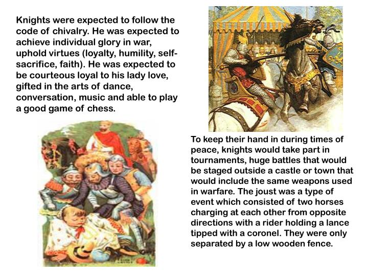 Knights were expected to follow the code of chivalry. He was expected to achieve individual glory in war, uphold virtues (loyalty, humility, self-sacrifice, faith). He was expected to be courteous loyal to his lady love, gifted in the arts of dance, conversation, music and able to play a good game of chess.