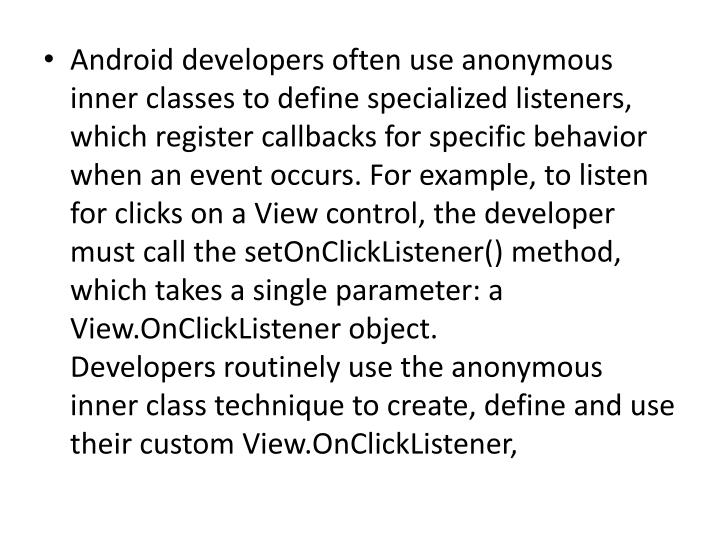Android developers often use anonymous inner classes to define specialized listeners, which register callbacks for specific behavior when an event occurs. For example, to listen for clicks on a View control, the developer must call the