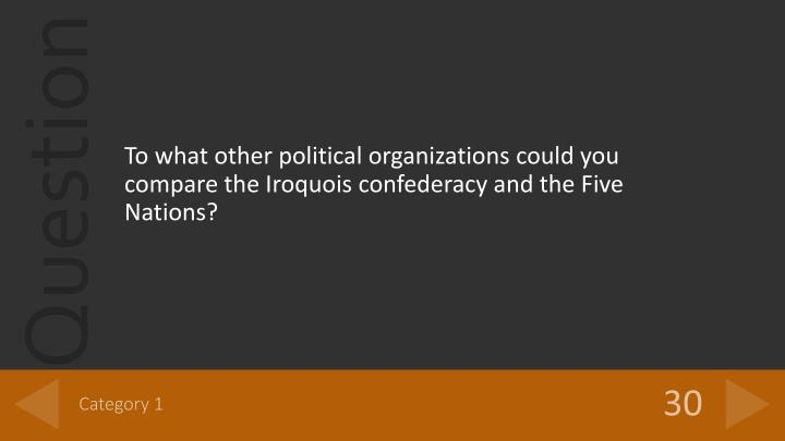 To what other political organizations could you compare the Iroquois confederacy and the Five Nations?