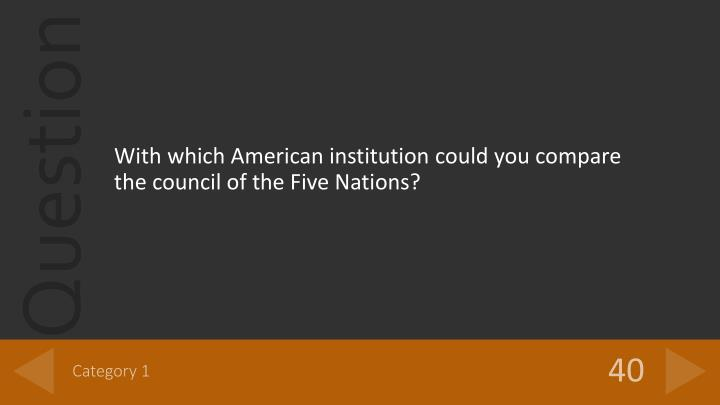 With which American institution could you compare the council of the Five Nations?