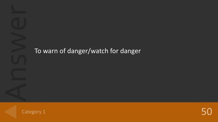 To warn of danger/watch for danger