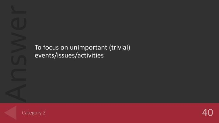 To focus on unimportant (trivial) events/issues/activities