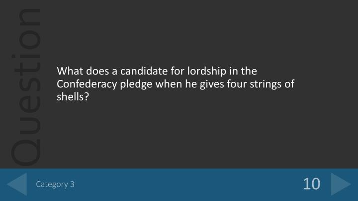 What does a candidate for lordship in the Confederacy pledge when he gives four strings of shells?