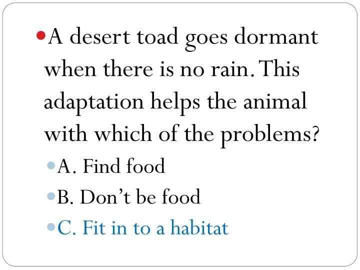 A desert toad goes dormant when there is no rain. This adaptation helps the animal with which of the problems?