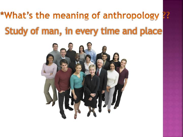 *What's the meaning of anthropology ??