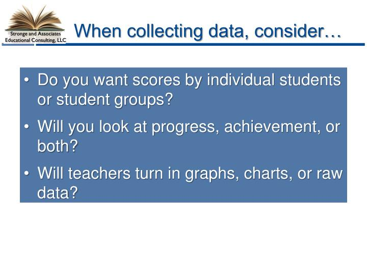 When collecting data, consider…