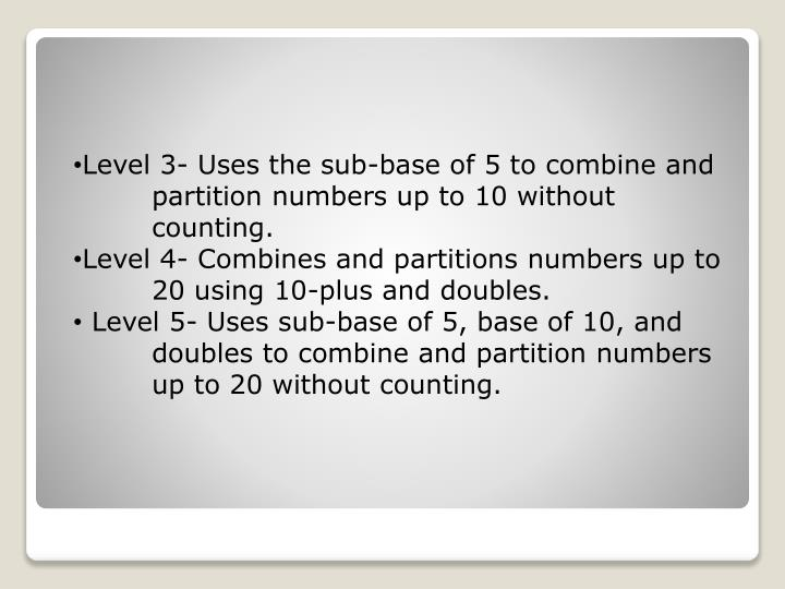 Level 3- Uses the sub-base of 5 to combine and 	partition numbers up to 10 without 	counting.
