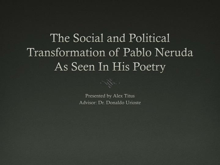 the social and political t ransformation of pablo neruda as seen i n h is poetry n.