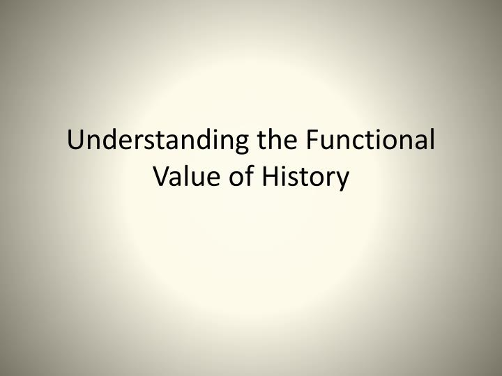 understanding the functional value of history n.